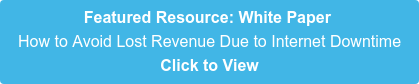 Featured Resource: White Paper  How to Avoid Lost Revenue Due to Internet Downtime Click to View